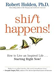 Shift Happens: How to Live an Inspired Life...Starting Right Now! by Robert Holden Ph.D. (2011-09-01)
