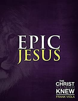 Epic Jesus: The Christ You Never Knew by [Viola, Frank]