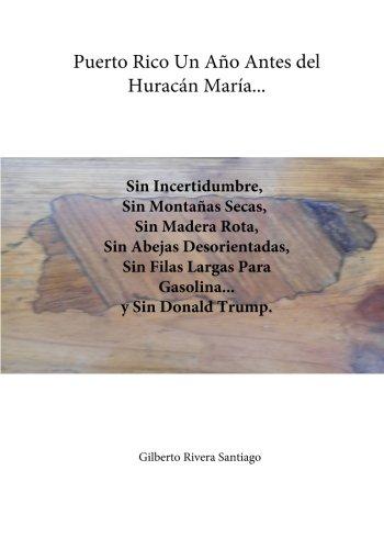 Descargar Libro Puerto Rico Un Ano Antes del Huracan Maria...: Sin Incertidumbre Sin Filas Para Gasolina y Sin Donald Trump: Volume 33 (El Renacer de Borinquen) de Gilberto Rivera Santiago