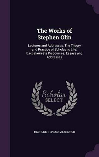 The Works of Stephen Olin: Lectures and Addresses: The Theory and Practice of Scholastic Life. Baccalaureate Discourses. Essays and Addresses