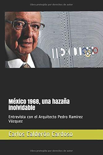 México 1968, una hazaña inolvidable: Entrevista con el Arquitecto Pedro Ramírez Vázquez por Carlos Calderón Cardoso