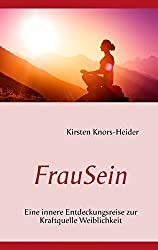 FrauSein: Eine innere Entdeckungsreise zur Kraftquelle Weiblichkeit