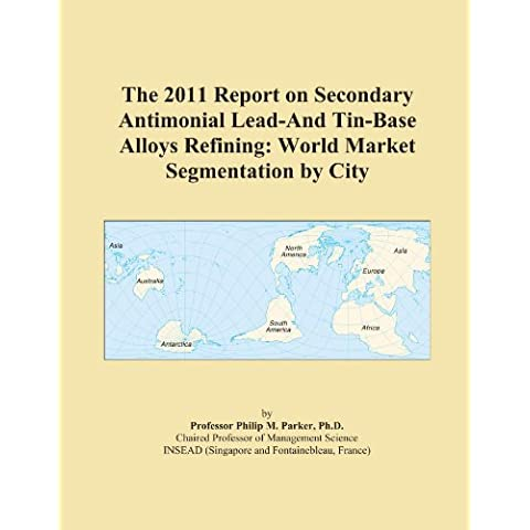 The 2011 Report on Secondary Antimonial Lead-And Tin-Base Alloys Refining: World Market Segmentation by City - Tin Base