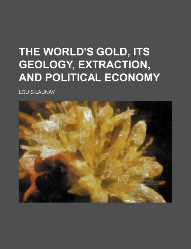 The World's Gold, Its Geology, Extraction, and Political Economy