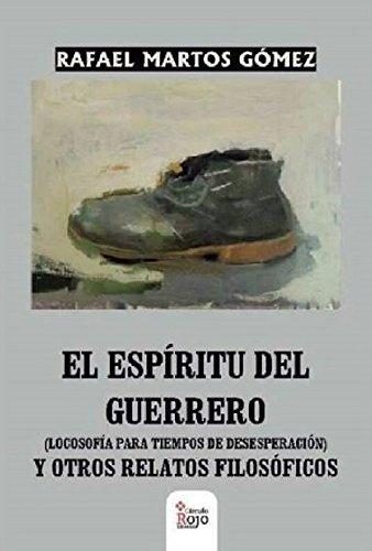 El espíritu del guerrero: Locosofía para tiempos de desesperación y otros relatos filosóficos por Rafael Martos Gómez