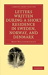 Letters Written during a Short Residence in Sweden, Norway, and Denmark (Cambridge Library Collection - Travel, Europe) by Mary Wollstonecraft (2010-11-12)
