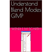 Understand Blend Modes GIMP (GIMP Made Easy by Wendi E M Scarth Book 6)