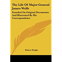 The Life of Major-General James Wolfe: Founded on Original Documents and Illustrated by His Correspondence