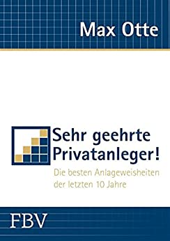 Sehr geehrte Privatanleger!: Die besten Anlageweisheiten der letzten 10 Jahre von [Otte, Max]