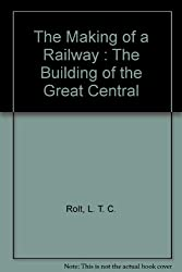 THE MAKING OF A RAILWAY: THE BUILDING OF THE GREAT CENTRAL.
