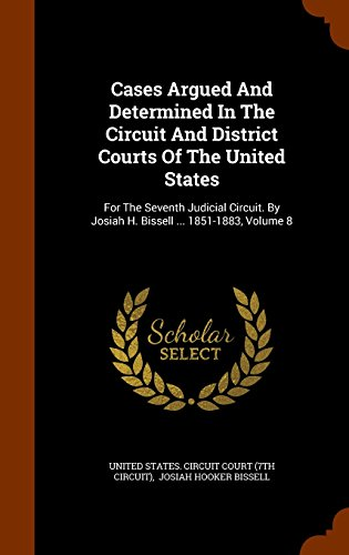 Cases Argued And Determined In The Circuit And District Courts Of The United States: For The Seventh Judicial Circuit. By Josiah H. Bissell ... 1851-1883, Volume 8