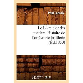 Le Livre d'or des métiers. , Histoire de l'orfèvrerie-joaillerie (Éd.1850)