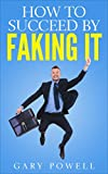Fake It: How to Succeed by Faking It, Fake It Till You Make It, Look and Act Confidence