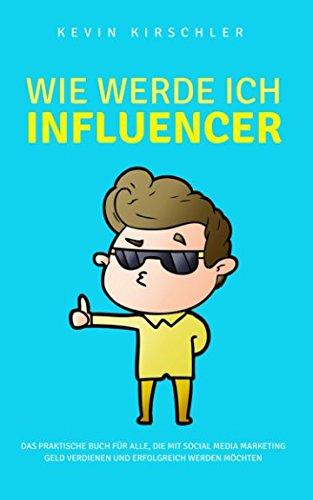 Wie werde ich Influencer?: ✅ Das praktische Buch für alle, die mit Social Media Marketing Geld verdienen und erfolgreich werden möchten ✅