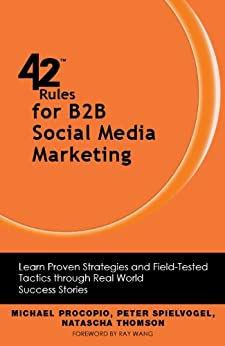 42 Rules for B2B Social Media Marketing: Learn Proven Strategies and Field-Tested Tactics through Real World Success Stories by [Michael Procopio, Peter Spielvogel, Thomson, Natascha]