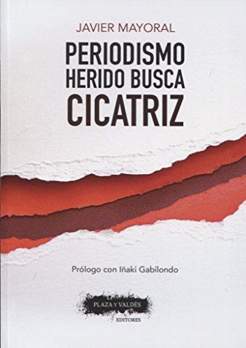 PERIODISMO HERIDO BUSCA CICATRIZ por Javier Mayoral