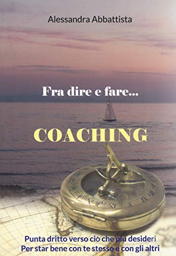 Fra dire e fare... coaching. Punta dritto verso ciò che più desideri. Per stare bene con te stesso e con gli altri