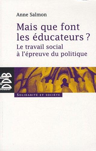 Mais que font les éducateurs ? : Le travail social à l'épreuve du politique par Anne Salmon