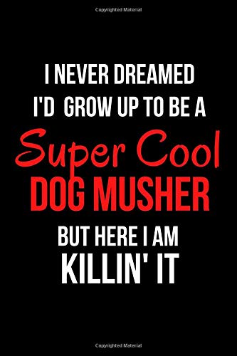 I Never Dreamed I'd Grow Up to Be a Super Cool Dog Musher But Here I Am Killin' It: Blank Line Journal por Mary Lou Darling