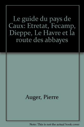 Le guide du pays de caux/etretat, fecamp, dieppe, le havre et la route des abbayes
