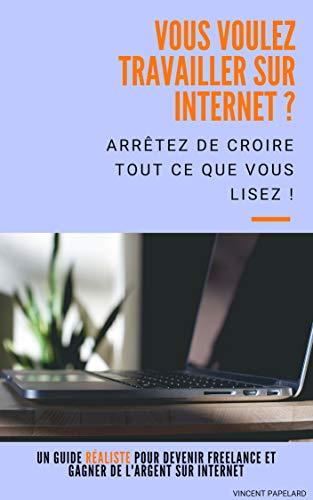 Couverture du livre Vous voulez travailler sur Internet ? Arrêtez de croire tout ce que vous lisez : un guide RÉALISTE pour devenir freelance et gagner de l'argent sur Internet