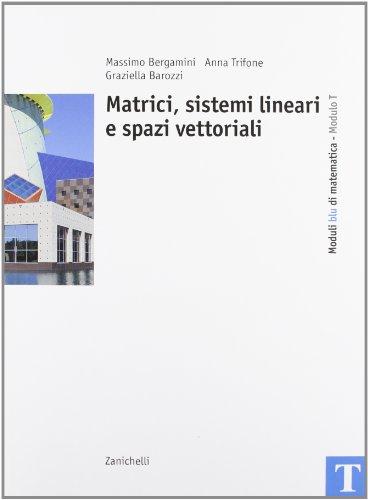 Corso base blu di matematica. Modulo T: Matrici, sistemi lineari e spazi vettoriali. Per le Scuole superiori
