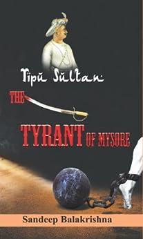 Tipu Sultan- The Tyrant of Mysore (History Book 1) by [Balakrishna, Sandeep]