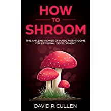 How to Shroom: The Amazing Power of Magic Mushrooms for Personal Development, Mental Health And Emotional Healing (English Edition)