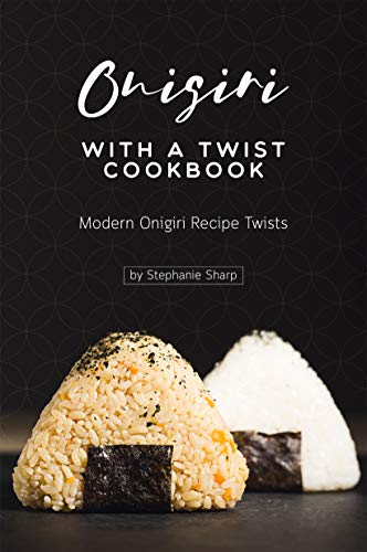 Onigiri with a Twist Cookbook: Modern Onigiri Recipe Twists (English Edition)