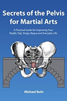 Secrets of the Pelvis for Martial Arts: A Practical Guide for Improving Your  Wujifa, Taiji, Xingyi, Bagua and Everyday Life (English Edition) par [Buhr, Michael]