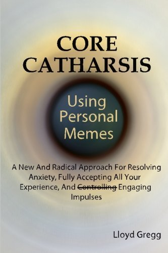Core Catharsis: Using Personal Memes - A New and Radical Approach for Resolving Anxiety, Fully Accepting All Your Experience, and Engaging Impulses by Lloyd Gregg (2012-07-25)