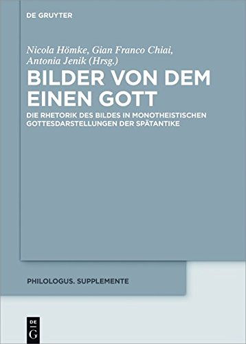 Bilder von dem Einen Gott: Die Rhetorik des Bildes in monotheistischen Gottesdarstellungen der Spätantike (Philologus. Supplemente / Philologus. Supplementary Volumes, Band 6)