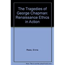 The Tragedies of George Chapman: Renaissance Ethics in Action