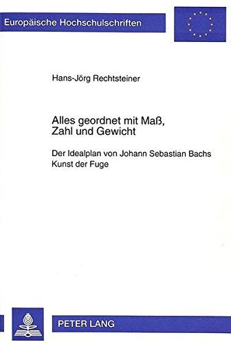 Alles geordnet mit Maß, Zahl und Gewicht: Der Idealplan von Johann Sebastian Bachs Kunst der Fuge (Europäische Hochschulschriften / European ... Universitaires Européennes, Band 140)