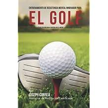 Entrenamiento de Resistencia Mental Innovador para el golf: El uso de la visualizacion para controlar el miedo, la ansiedad y los nervios