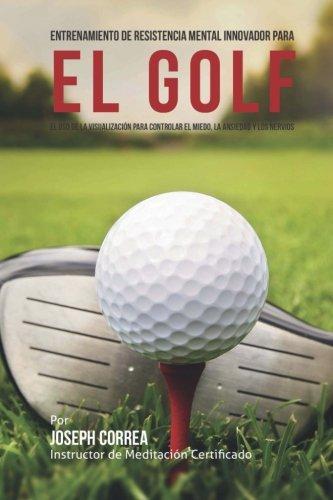 Entrenamiento de Resistencia Mental Innovador para el golf: El uso de la visualizacion para controlar el miedo, la ansiedad y los nervios por Joseph Correa (Instructor de Meditacion Certificado)