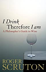 I Drink Therefore I Am: A Philosopher's Guide to Wine by Roger Scruton (2009-11-30)