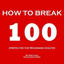 4 KEYS GOLF - HOW TO BREAK 100.  Efficiently use your time and money to enjoy golf more!  For the beginning player, junior, senior, lady or ladies! (Golf Demystified) (English Edition)