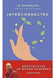 Interconnectés - Réenchanter le monde ensemble par Thayé Dorjé Sa Sainteté le XVIIème Karmapa