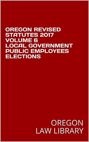 OREGON REVISED STATUTES 2017 VOLUME 6 LOCAL GOVERNMENT PUBLIC EMPLOYEES ELECTIONS (English Edition)