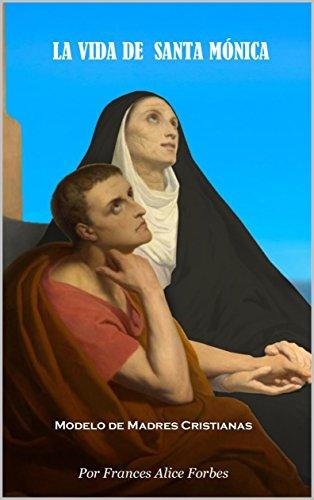 LA VIDA DE  SANTA MÓNICA: Modelo de Madres Cristianas por FRANCES ALICE FORBES