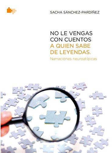 No le vengas con cuentos a quien sabe de leyendas.: Relatos neuroatípicos. por Sacha Sánchez-Pardíñez