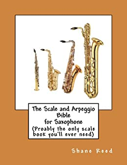 The Scale and Arpeggio Bible  for Saxophone: (probably the only scale book you'll ever need) (English Edition) par [Reed, Shane]