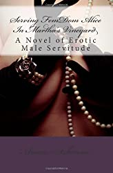 Serving FemDom Alice In Martha's Vineyard: A Novel of Erotic Male Servitude