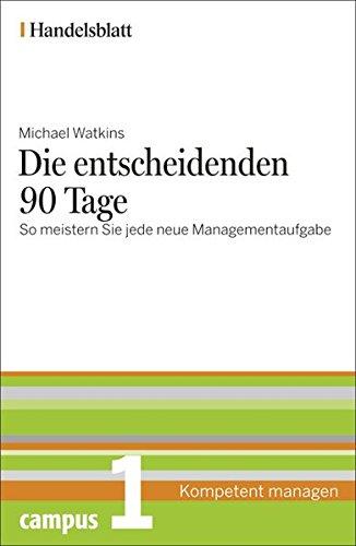 Die entscheidenden 90 Tage - Handelsblatt: So meistern Sie jede neue Managementaufgabe (Handelsblatt - Kompetent managen)
