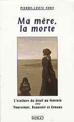 Ma mère, la morte : L'écriture du deuil chez Yourcenar, Beauvoir et Ernaux