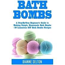 Bath Bombs: A Step-By-Step Beginner's Guide to Making Simple, Homemade Bath Bombs + 50 Luxurious DIY Bath Bombs Recipes (bath bombs for beginners, bath bombs recipes book, bath salts, body scrubs)