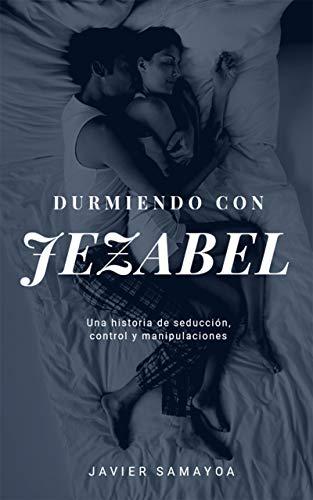 Durmiendo con Jezabel: Una historia de seducción, control y ...