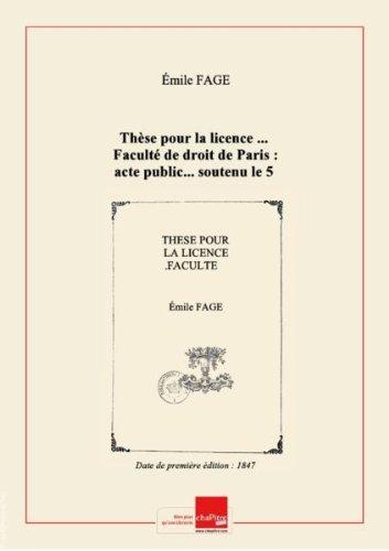 Thèse pour la licence ...Faculté de droit de Paris : acte public...soutenu le 5 mai 1847 / par Émile Fage,... [Edition de 1847]