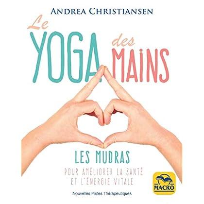 Le yoga des mains: Les mudras pour améliorer la santé et l'énergie vitale